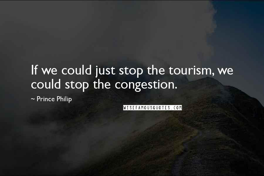 Prince Philip quotes: If we could just stop the tourism, we could stop the congestion.