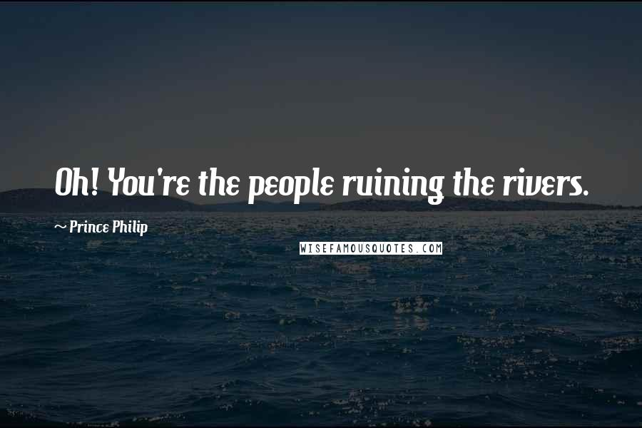 Prince Philip quotes: Oh! You're the people ruining the rivers.