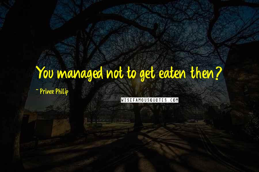 Prince Philip quotes: You managed not to get eaten then?