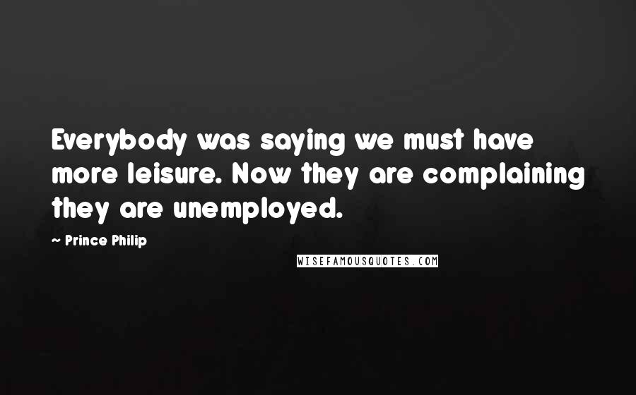 Prince Philip quotes: Everybody was saying we must have more leisure. Now they are complaining they are unemployed.