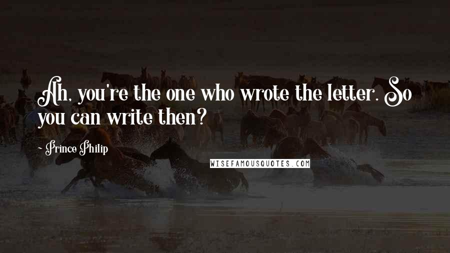 Prince Philip quotes: Ah, you're the one who wrote the letter. So you can write then?