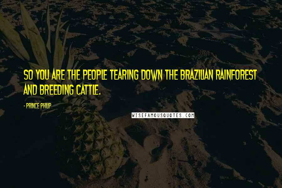 Prince Philip quotes: So you are the people tearing down the Brazilian rainforest and breeding cattle.