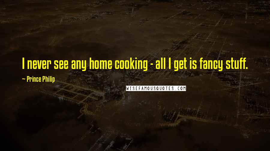 Prince Philip quotes: I never see any home cooking - all I get is fancy stuff.