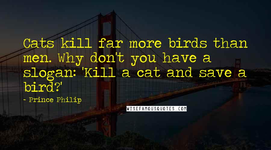 Prince Philip quotes: Cats kill far more birds than men. Why don't you have a slogan: 'Kill a cat and save a bird?'