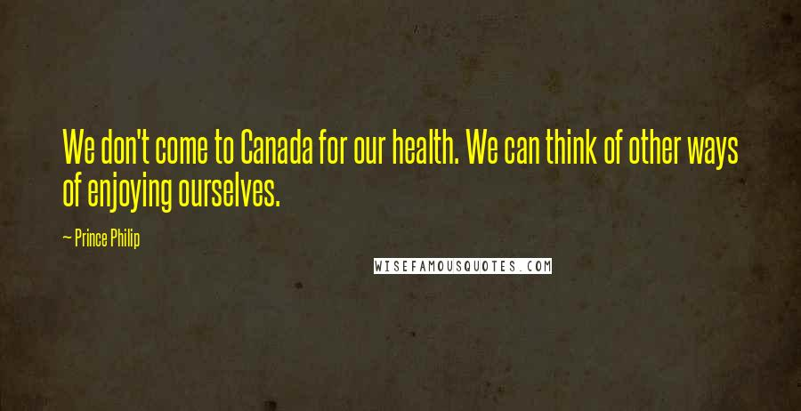 Prince Philip quotes: We don't come to Canada for our health. We can think of other ways of enjoying ourselves.