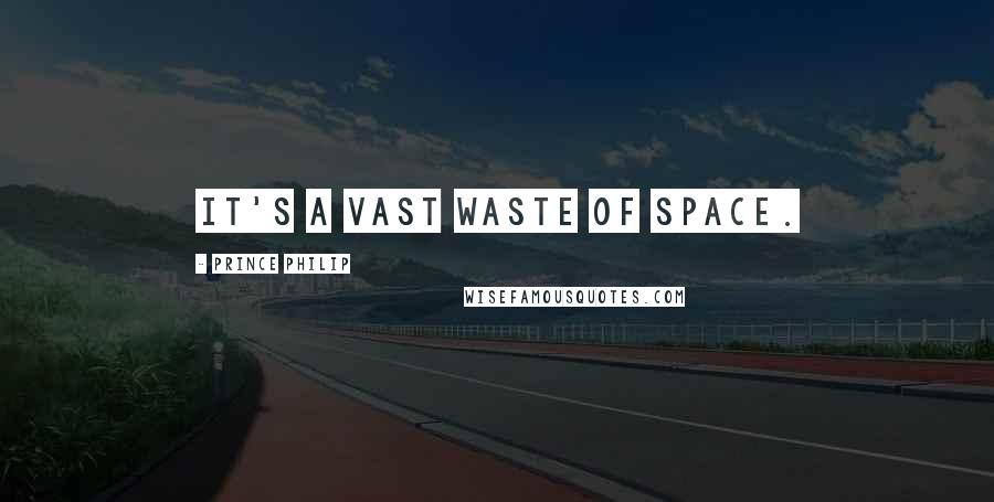 Prince Philip quotes: It's a vast waste of space.