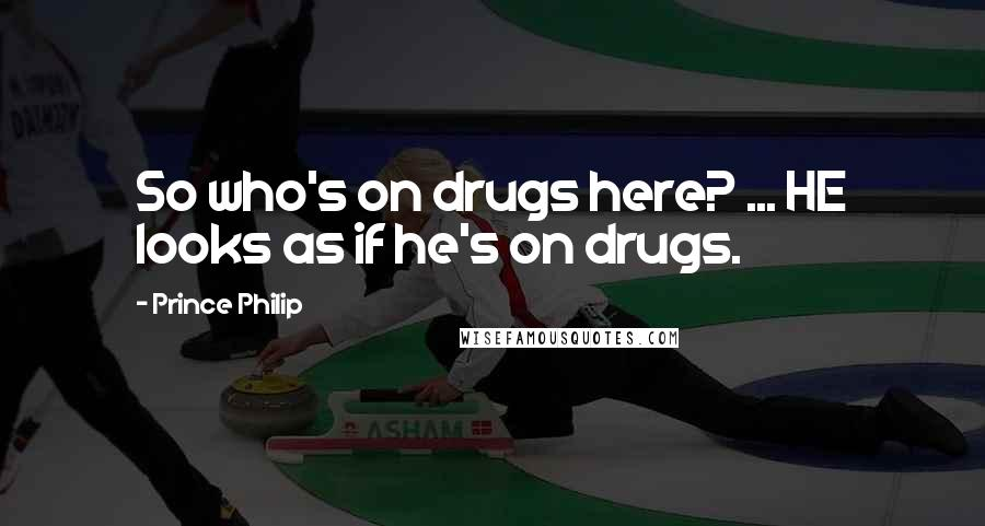 Prince Philip quotes: So who's on drugs here? ... HE looks as if he's on drugs.