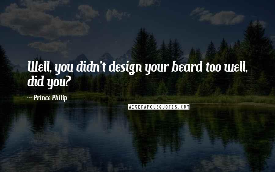 Prince Philip quotes: Well, you didn't design your beard too well, did you?