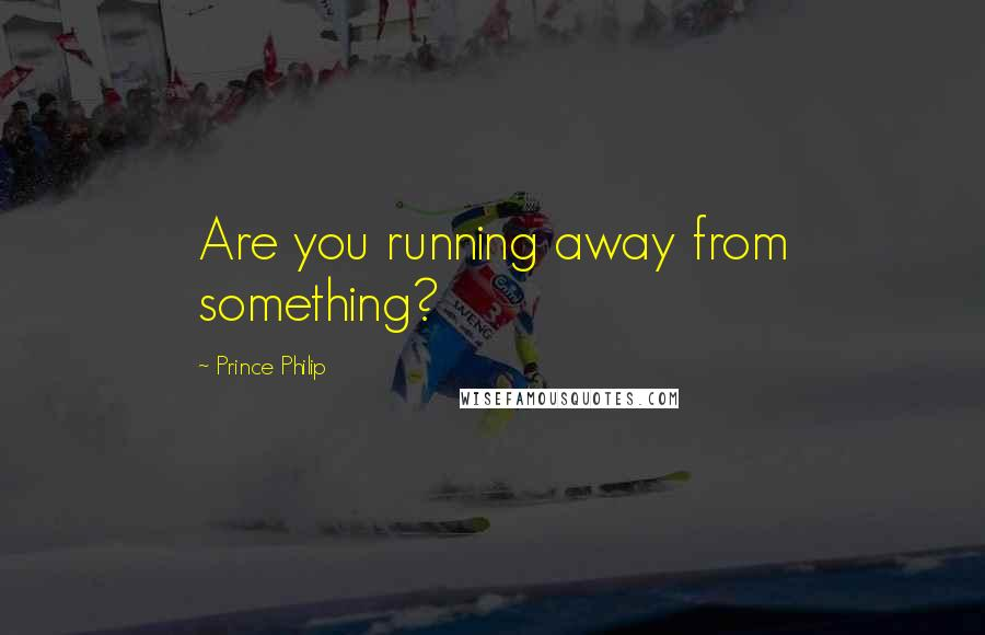 Prince Philip quotes: Are you running away from something?