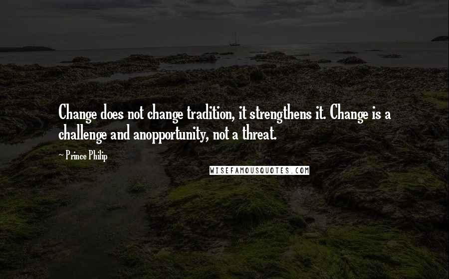 Prince Philip quotes: Change does not change tradition, it strengthens it. Change is a challenge and anopportunity, not a threat.