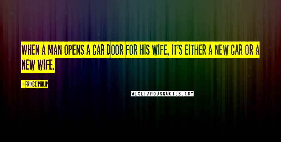 Prince Philip quotes: When a man opens a car door for his wife, it's either a new car or a new wife.