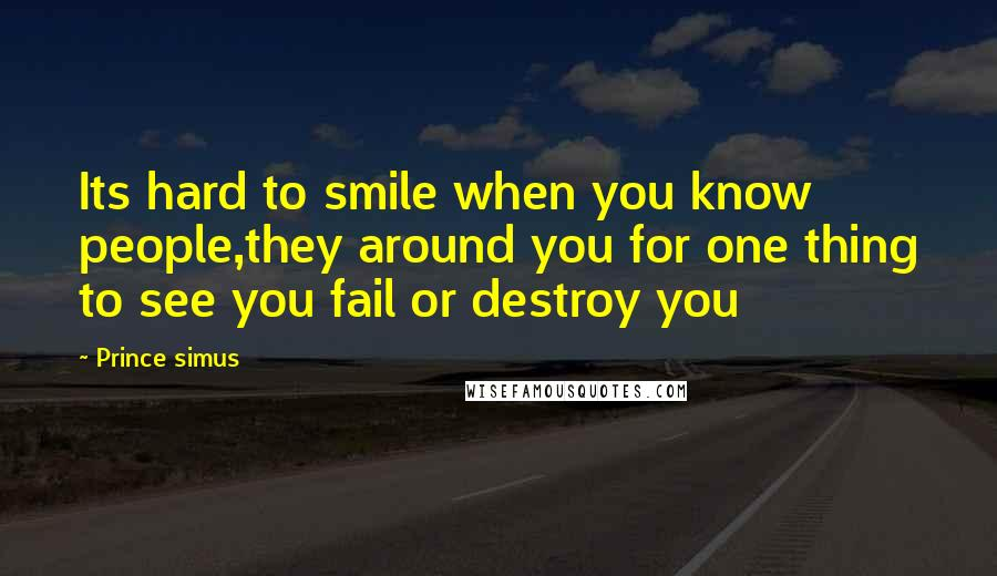 Prince Simus quotes: Its hard to smile when you know people,they around you for one thing to see you fail or destroy you