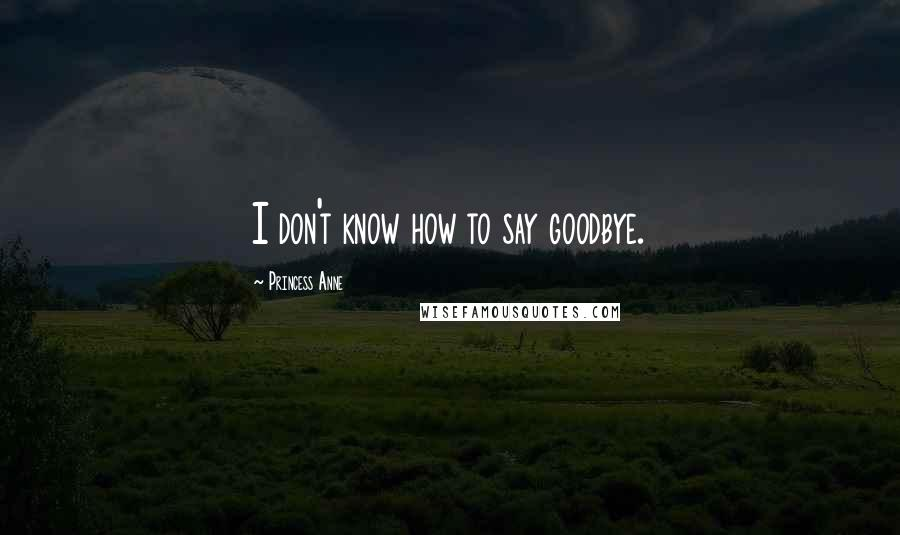 Princess Anne quotes: I don't know how to say goodbye.