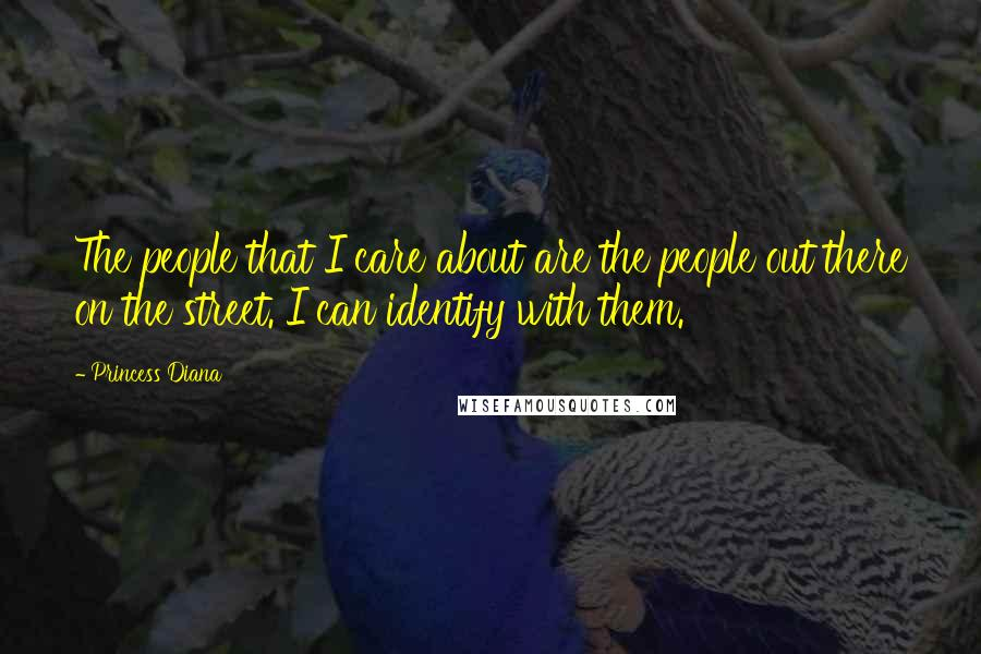 Princess Diana quotes: The people that I care about are the people out there on the street. I can identify with them.