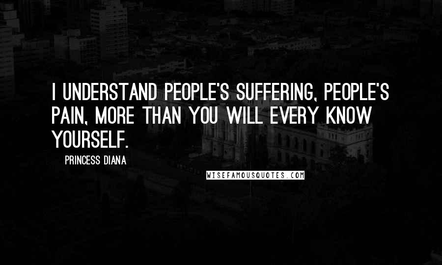 Princess Diana quotes: I understand people's suffering, people's pain, more than you will every know yourself.