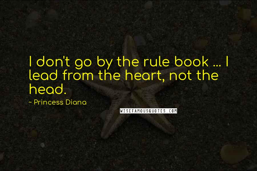 Princess Diana quotes: I don't go by the rule book ... I lead from the heart, not the head.