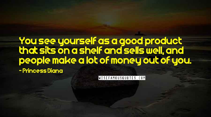 Princess Diana quotes: You see yourself as a good product that sits on a shelf and sells well, and people make a lot of money out of you.