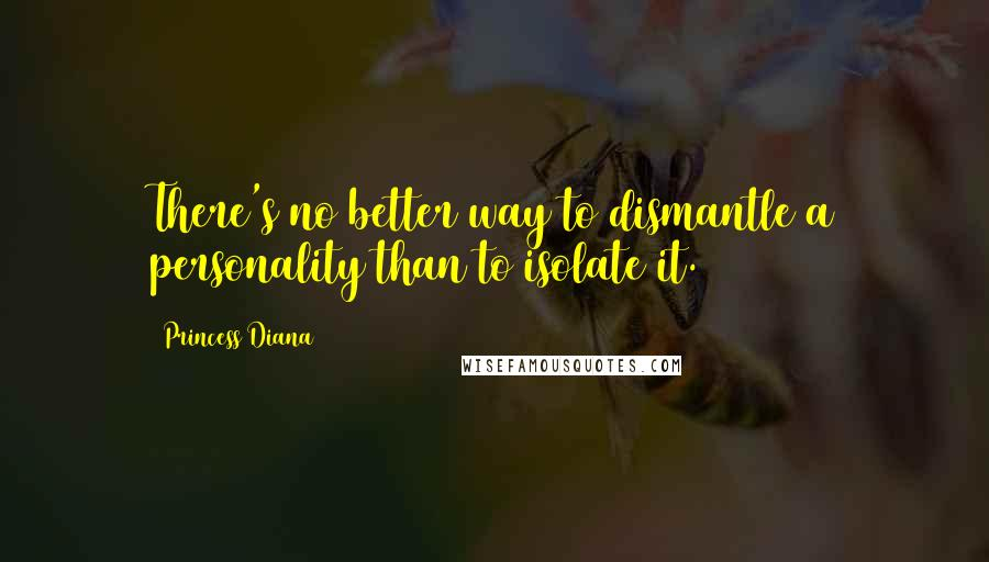Princess Diana quotes: There's no better way to dismantle a personality than to isolate it.