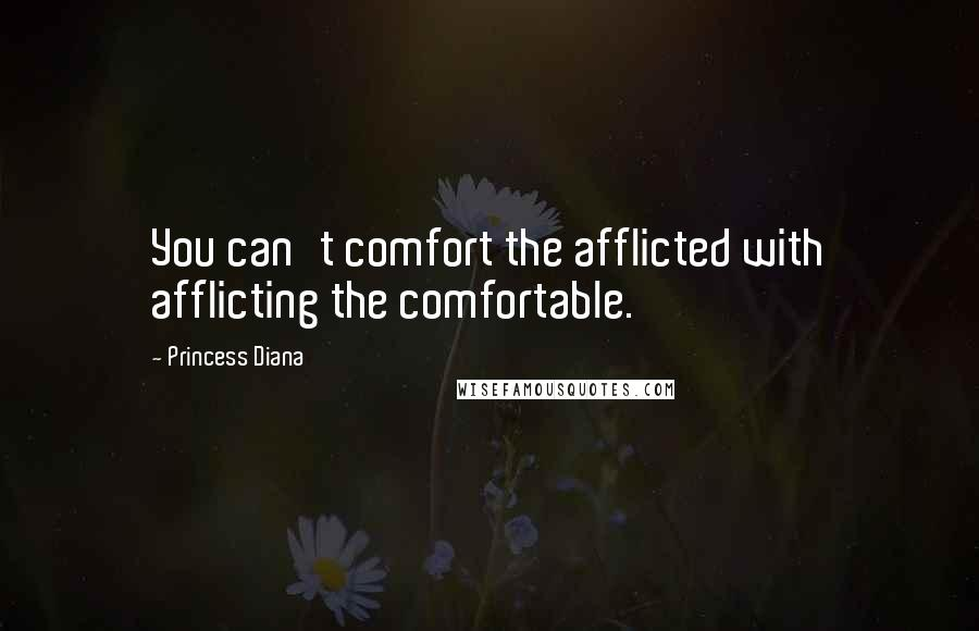 Princess Diana quotes: You can't comfort the afflicted with afflicting the comfortable.