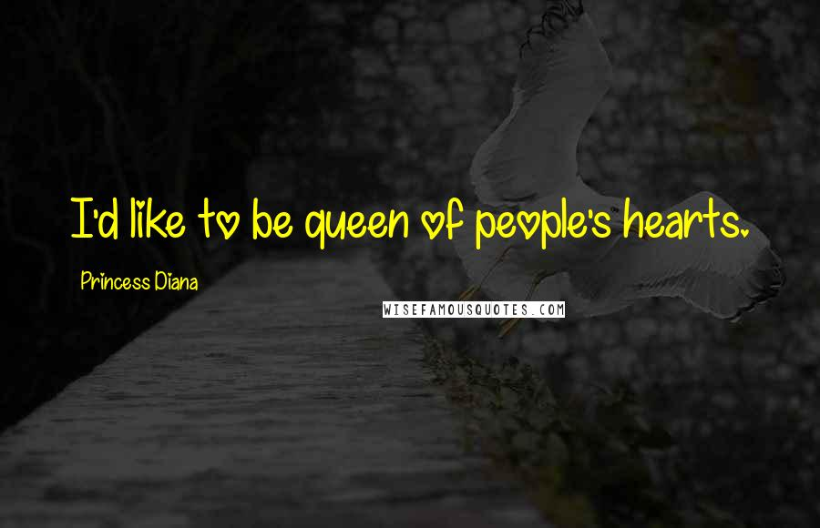 Princess Diana quotes: I'd like to be queen of people's hearts.