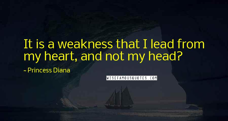 Princess Diana quotes: It is a weakness that I lead from my heart, and not my head?