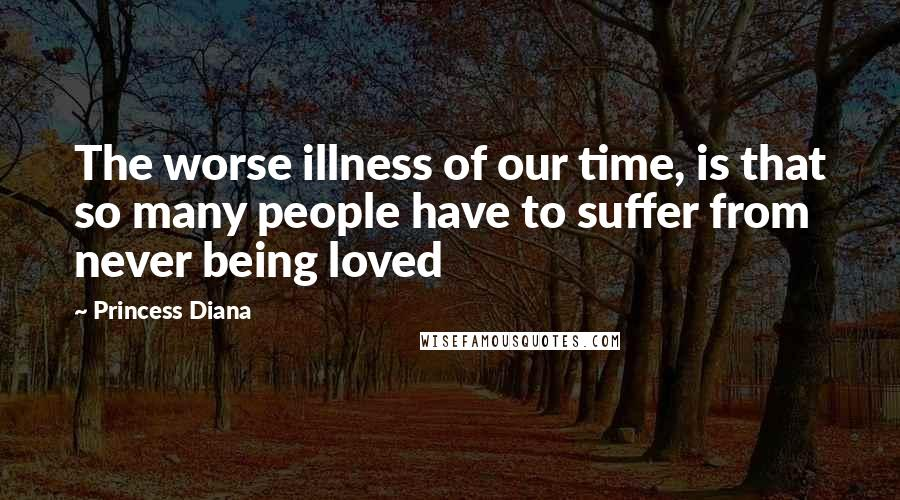 Princess Diana quotes: The worse illness of our time, is that so many people have to suffer from never being loved