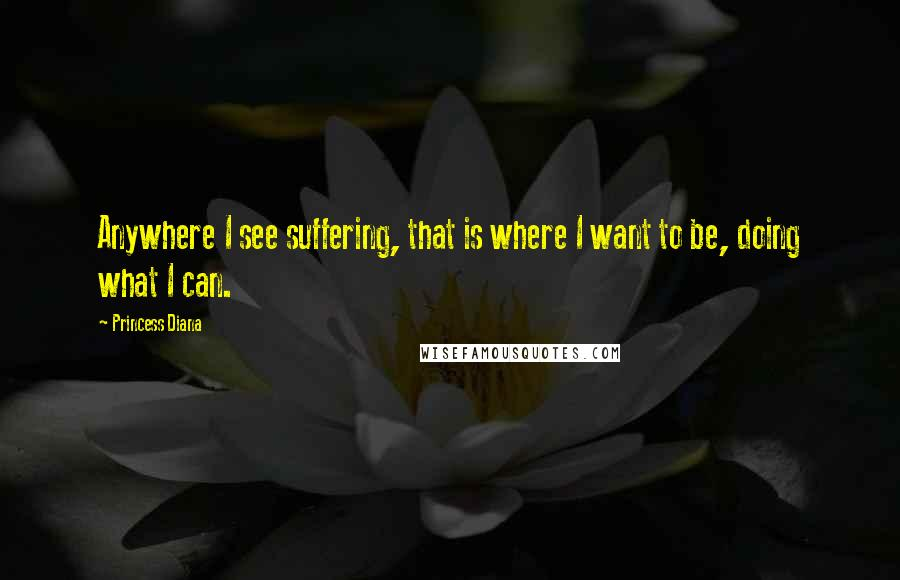 Princess Diana quotes: Anywhere I see suffering, that is where I want to be, doing what I can.