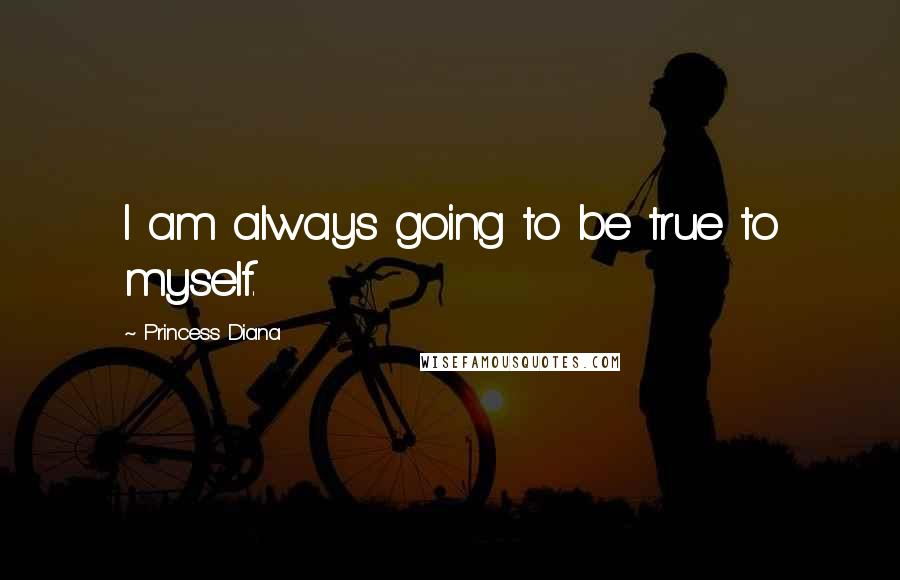 Princess Diana quotes: I am always going to be true to myself.