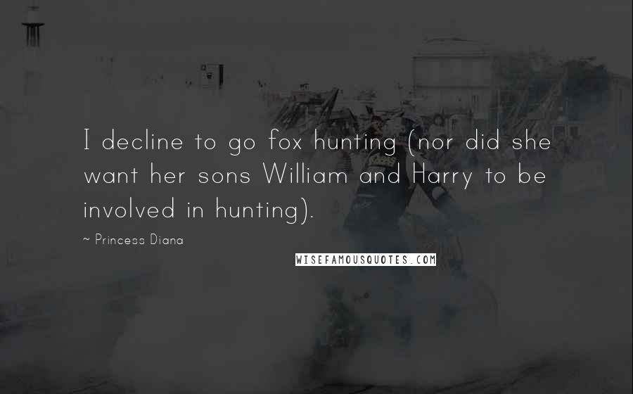 Princess Diana quotes: I decline to go fox hunting (nor did she want her sons William and Harry to be involved in hunting).