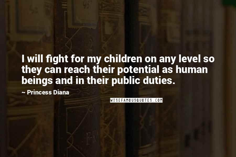 Princess Diana quotes: I will fight for my children on any level so they can reach their potential as human beings and in their public duties.