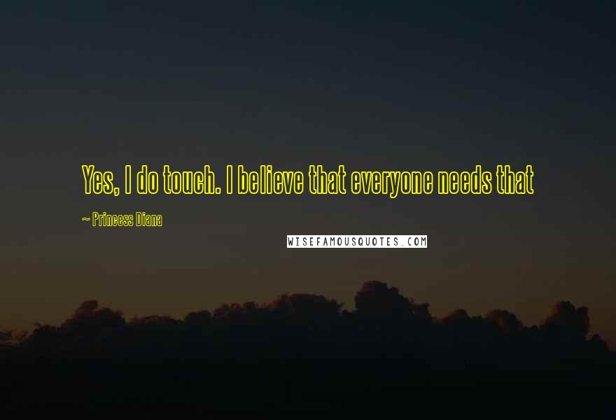 Princess Diana quotes: Yes, I do touch. I believe that everyone needs that
