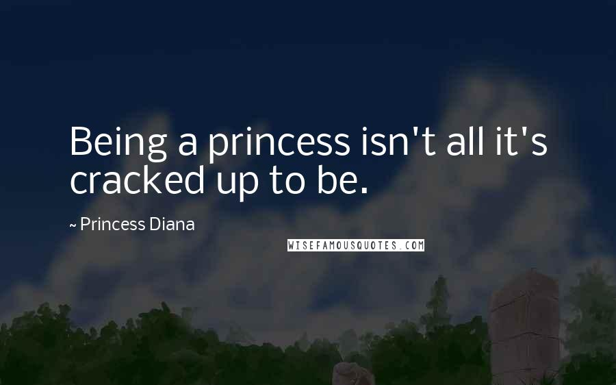 Princess Diana quotes: Being a princess isn't all it's cracked up to be.