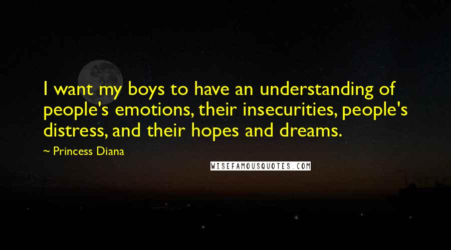 Princess Diana quotes: I want my boys to have an understanding of people's emotions, their insecurities, people's distress, and their hopes and dreams.