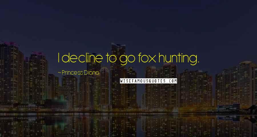 Princess Diana quotes: I decline to go fox hunting.