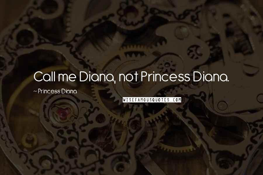 Princess Diana quotes: Call me Diana, not Princess Diana.