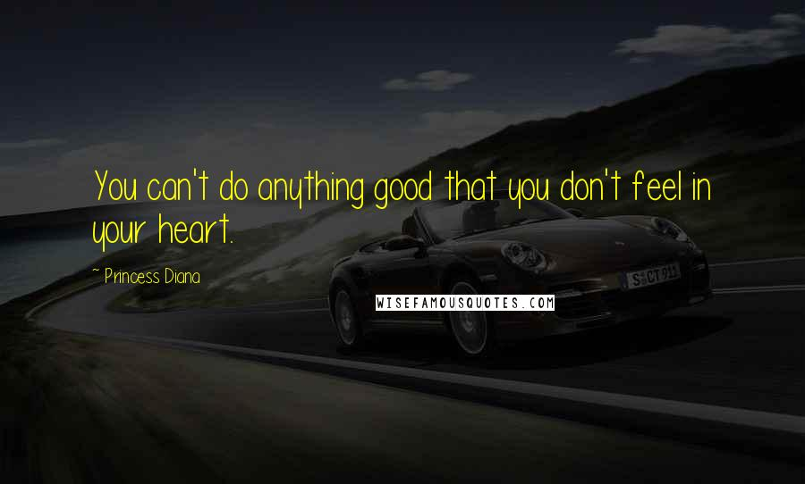 Princess Diana quotes: You can't do anything good that you don't feel in your heart.