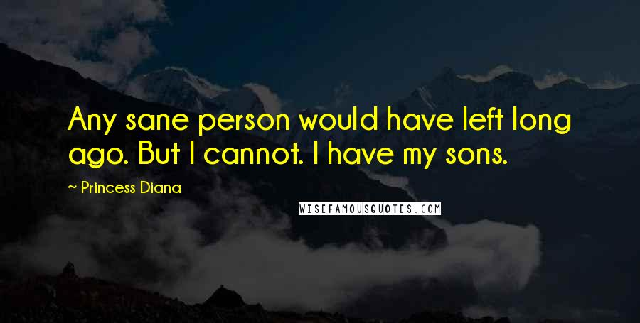 Princess Diana quotes: Any sane person would have left long ago. But I cannot. I have my sons.