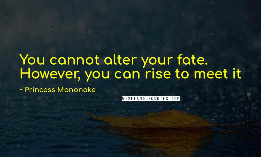 Princess Mononoke quotes: You cannot alter your fate. However, you can rise to meet it