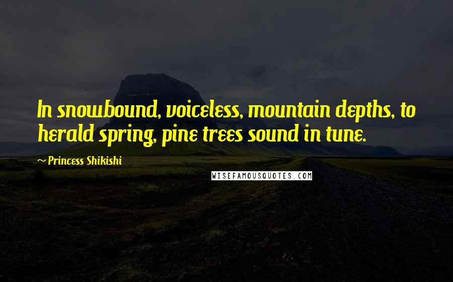 Princess Shikishi quotes: In snowbound, voiceless, mountain depths, to herald spring, pine trees sound in tune.