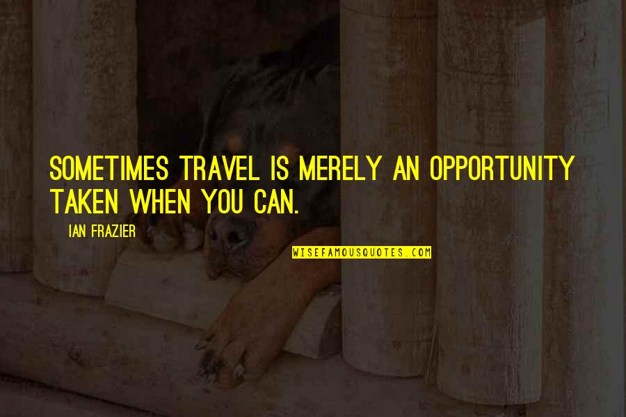 Princess Sophia Quotes By Ian Frazier: Sometimes travel is merely an opportunity taken when
