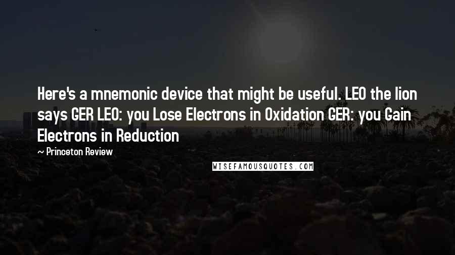 Princeton Review quotes: Here's a mnemonic device that might be useful. LEO the lion says GER LEO: you Lose Electrons in Oxidation GER: you Gain Electrons in Reduction