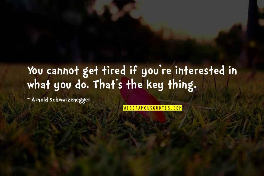 Princeton University Quotes By Arnold Schwarzenegger: You cannot get tired if you're interested in