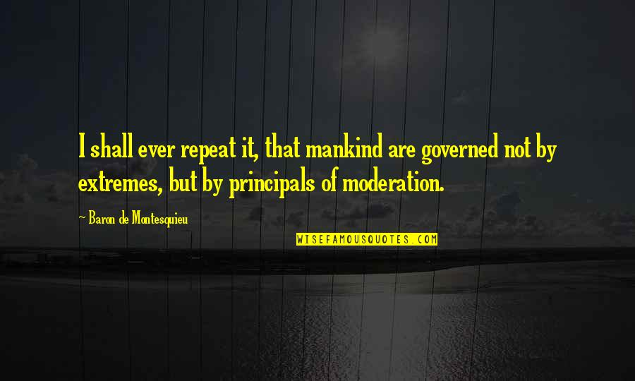 Principals Quotes By Baron De Montesquieu: I shall ever repeat it, that mankind are