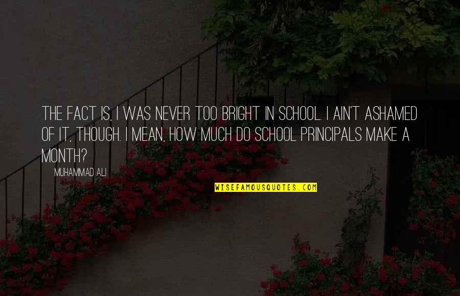 Principals Quotes By Muhammad Ali: The fact is, I was never too bright