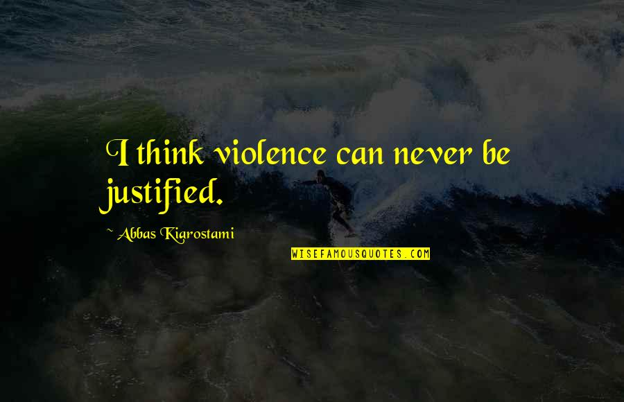 Principles And Morals Quotes By Abbas Kiarostami: I think violence can never be justified.