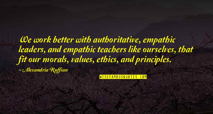 Principles And Morals Quotes By Alexandria Ruffian: We work better with authoritative, empathic leaders, and