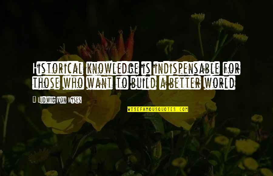 Principles And Morals Quotes By Ludwig Von Mises: Historical knowledge is indispensable for those who want