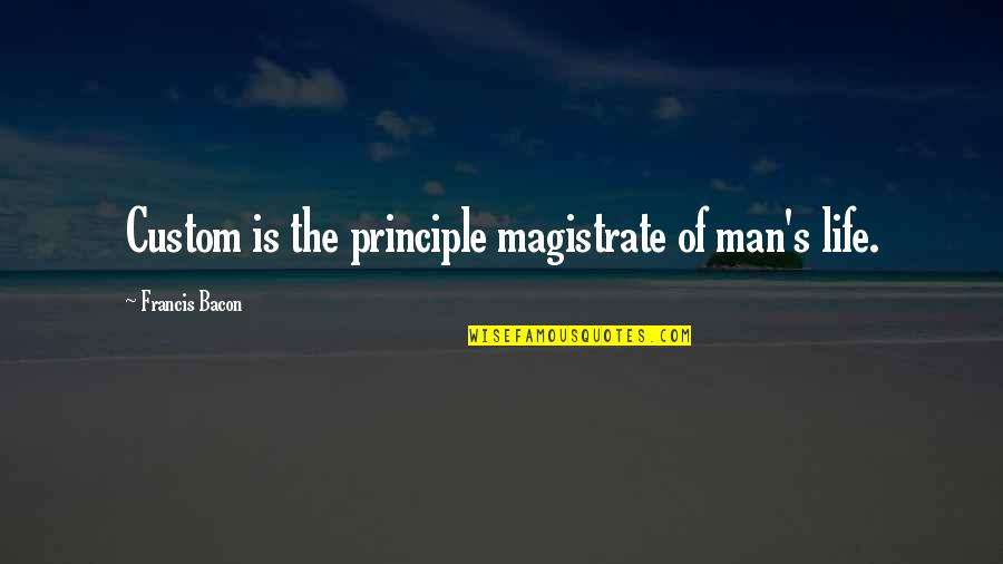 Principles Of Life Quotes By Francis Bacon: Custom is the principle magistrate of man's life.