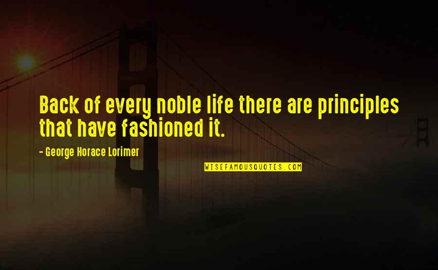 Principles Of Life Quotes By George Horace Lorimer: Back of every noble life there are principles