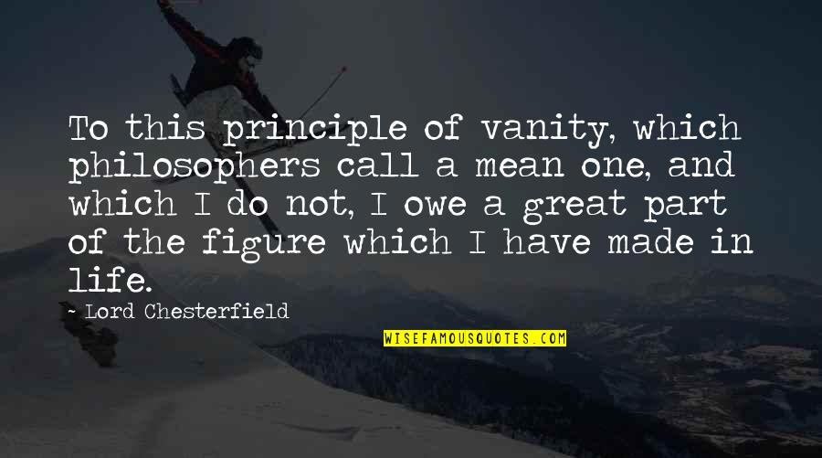 Principles Of Life Quotes By Lord Chesterfield: To this principle of vanity, which philosophers call